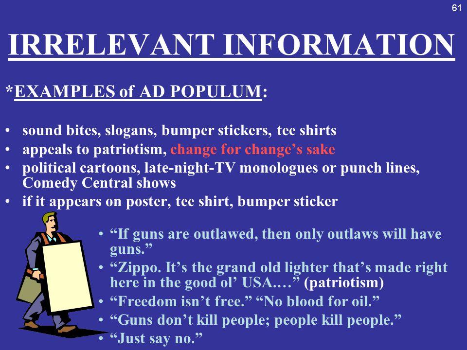 61 IRRELEVANT INFORMATION *EXAMPLES of AD POPULUM: sound bites, slogans, bumper stickers, tee shirts appeals to patriotism, change for change's sake p