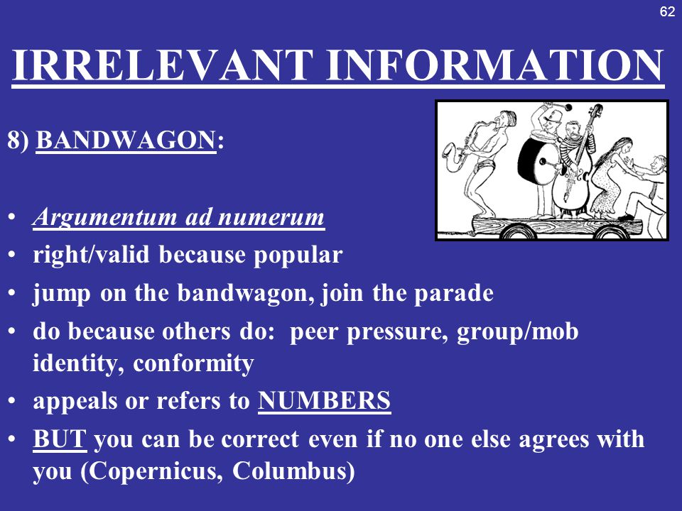 62 IRRELEVANT INFORMATION 8) BANDWAGON: Argumentum ad numerum right/valid because popular jump on the bandwagon, join the parade do because others do: