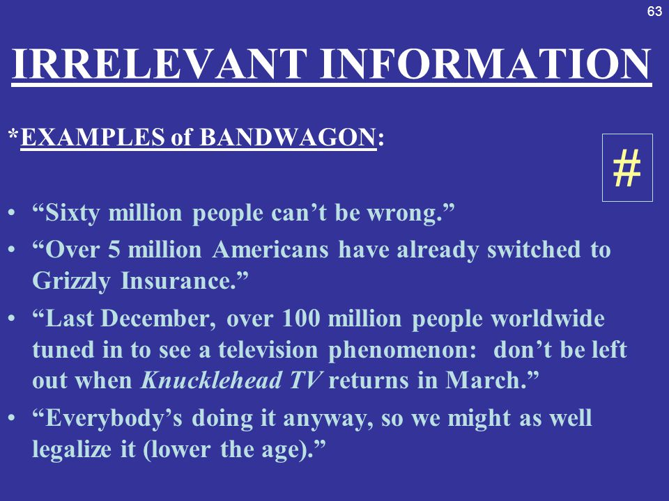 """63 IRRELEVANT INFORMATION *EXAMPLES of BANDWAGON: """"Sixty million people can't be wrong."""" """"Over 5 million Americans have already switched to Grizzly In"""