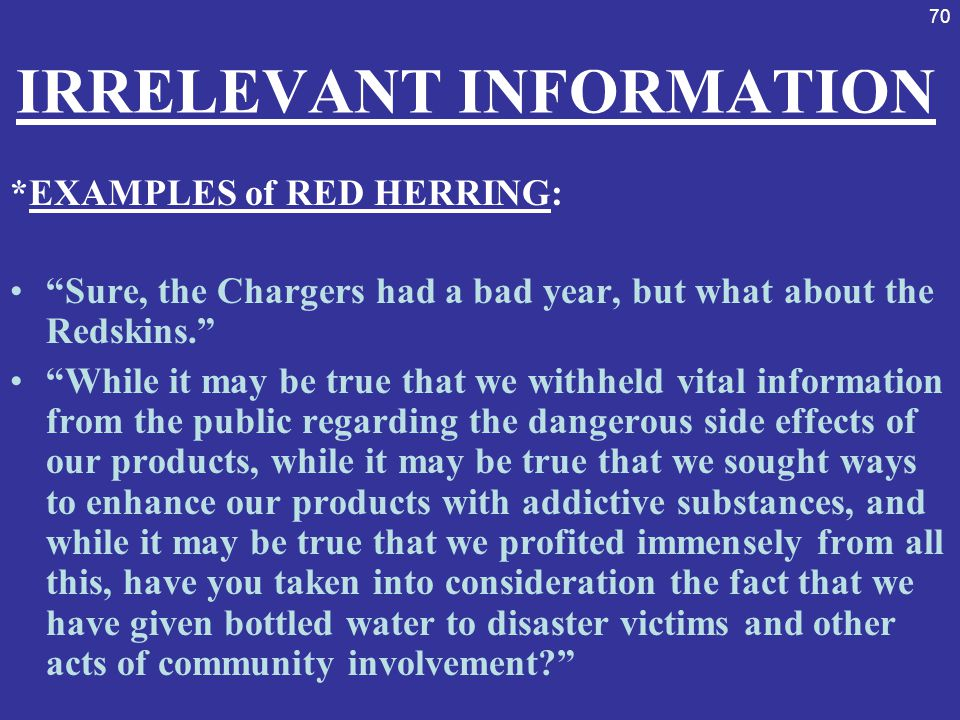 """70 IRRELEVANT INFORMATION *EXAMPLES of RED HERRING: """"Sure, the Chargers had a bad year, but what about the Redskins."""" """"While it may be true that we wi"""
