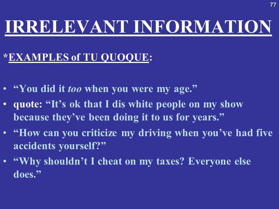 """77 IRRELEVANT INFORMATION *EXAMPLES of TU QUOQUE: """"You did it too when you were my age."""" quote: """"It's ok that I dis white people on my show because th"""