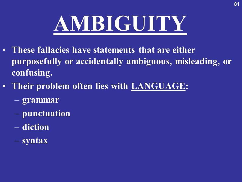 81 AMBIGUITY These fallacies have statements that are either purposefully or accidentally ambiguous, misleading, or confusing. Their problem often lie