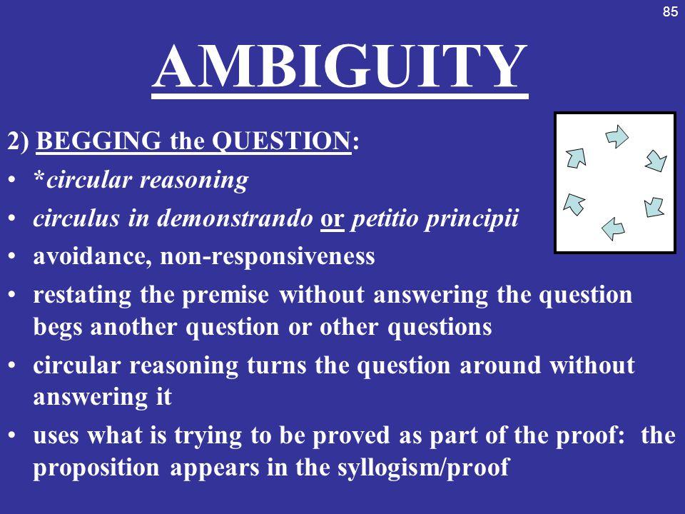 85 AMBIGUITY 2) BEGGING the QUESTION: *circular reasoning circulus in demonstrando or petitio principii avoidance, non-responsiveness restating the pr