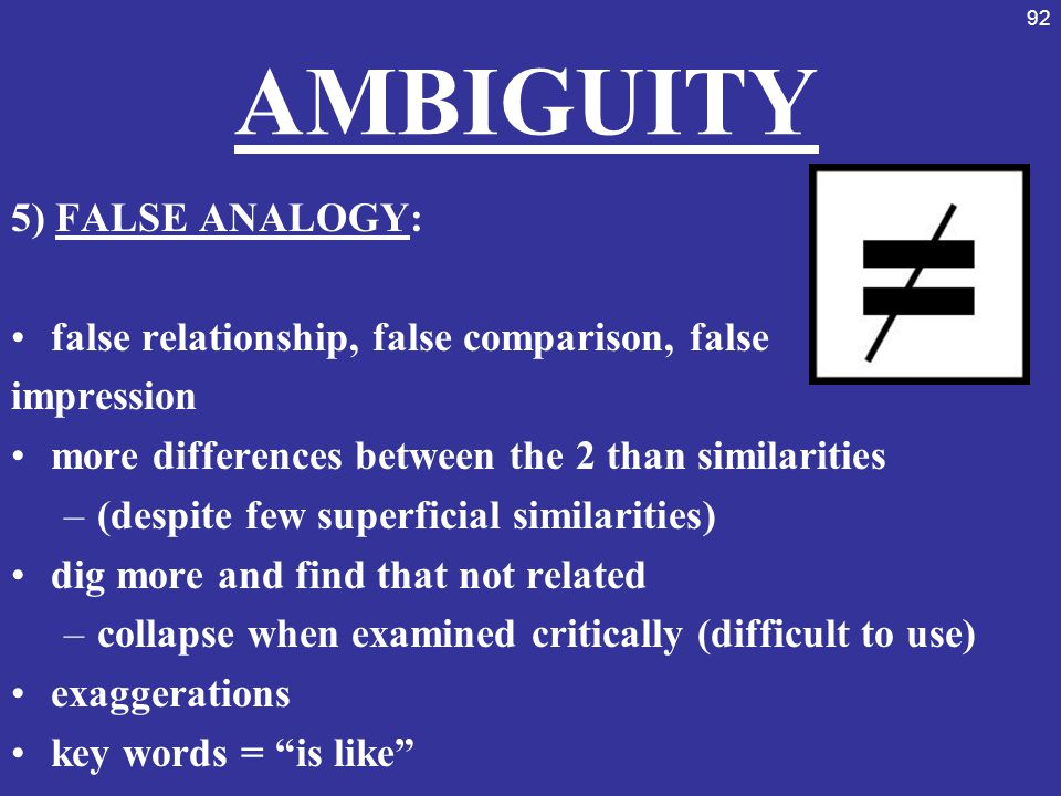 92 AMBIGUITY 5) FALSE ANALOGY: false relationship, false comparison, false impression more differences between the 2 than similarities –(despite few s