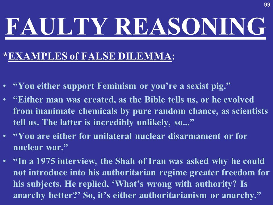 """99 FAULTY REASONING *EXAMPLES of FALSE DILEMMA: """"You either support Feminism or you're a sexist pig."""" """"Either man was created, as the Bible tells us,"""