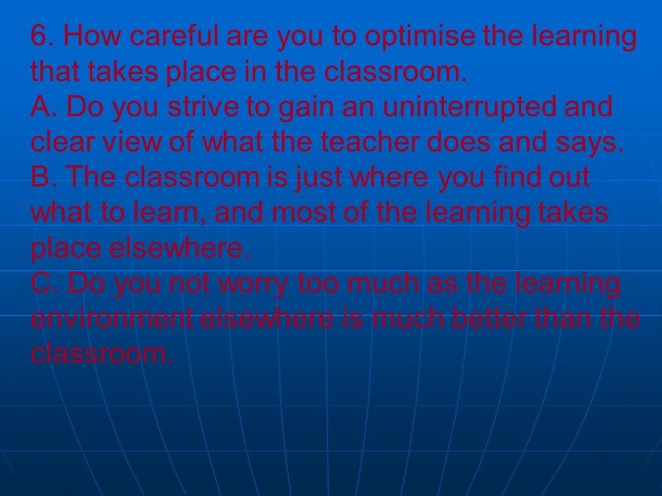 6. How careful are you to optimise the learning that takes place in the classroom.