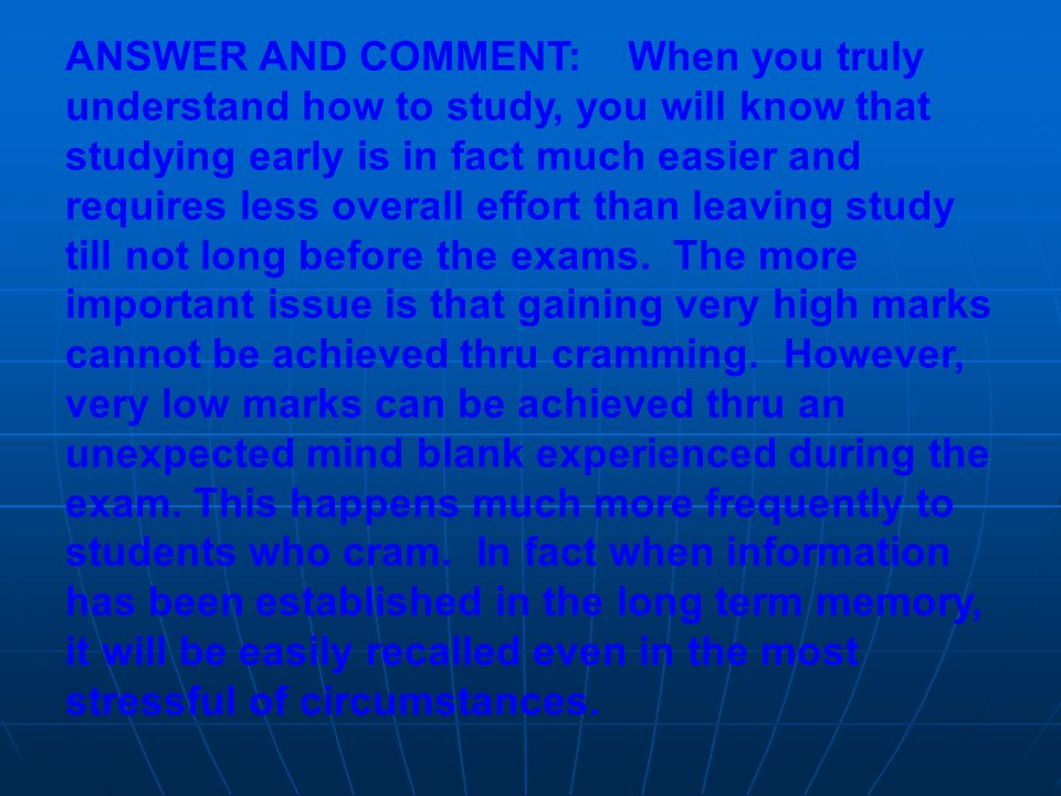 ANSWER AND COMMENT: When you truly understand how to study, you will know that studying early is in fact much easier and requires less overall effort than leaving study till not long before the exams.