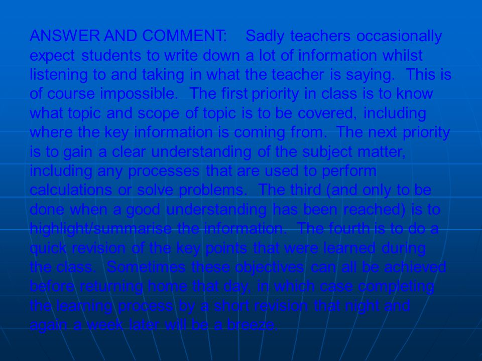 ANSWER AND COMMENT: Sadly teachers occasionally expect students to write down a lot of information whilst listening to and taking in what the teacher is saying.
