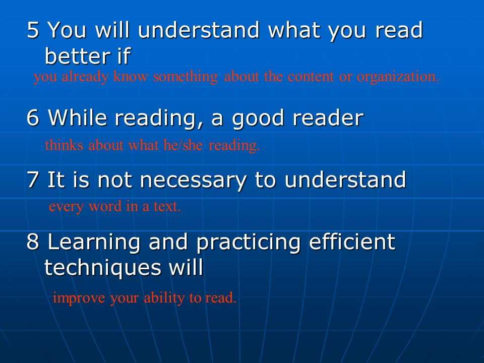 5 You will understand what you read better if 6 While reading, a good reader 7 It is not necessary to understand 8 Learning and practicing efficient techniques will you already know something about the content or organization.