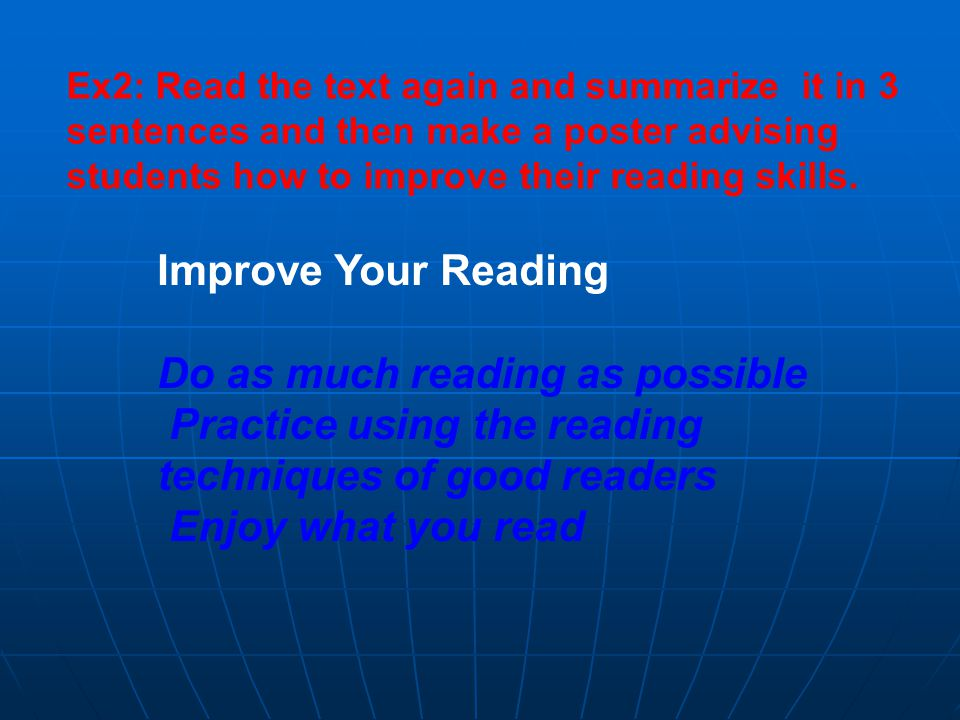 Ex2: Read the text again and summarize it in 3 sentences and then make a poster advising students how to improve their reading skills.