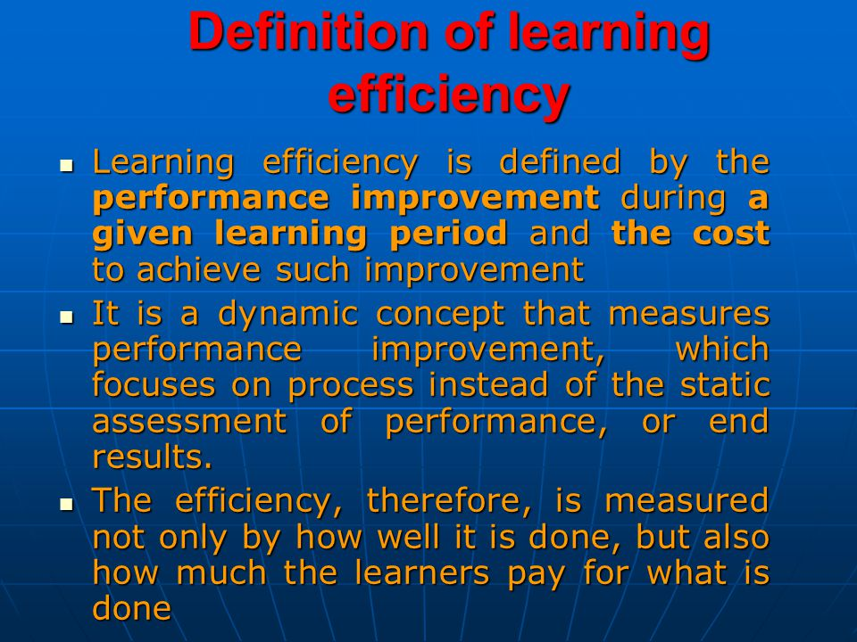 Definition of learning efficiency Learning efficiency is defined by the performance improvement during a given learning period and the cost to achieve such improvement Learning efficiency is defined by the performance improvement during a given learning period and the cost to achieve such improvement It is a dynamic concept that measures performance improvement, which focuses on process instead of the static assessment of performance, or end results.