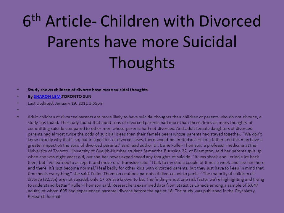 6 th Article- Children with Divorced Parents have more Suicidal Thoughts Study shows children of divorce have more suicidal thoughts By SHARON LEM,TOR