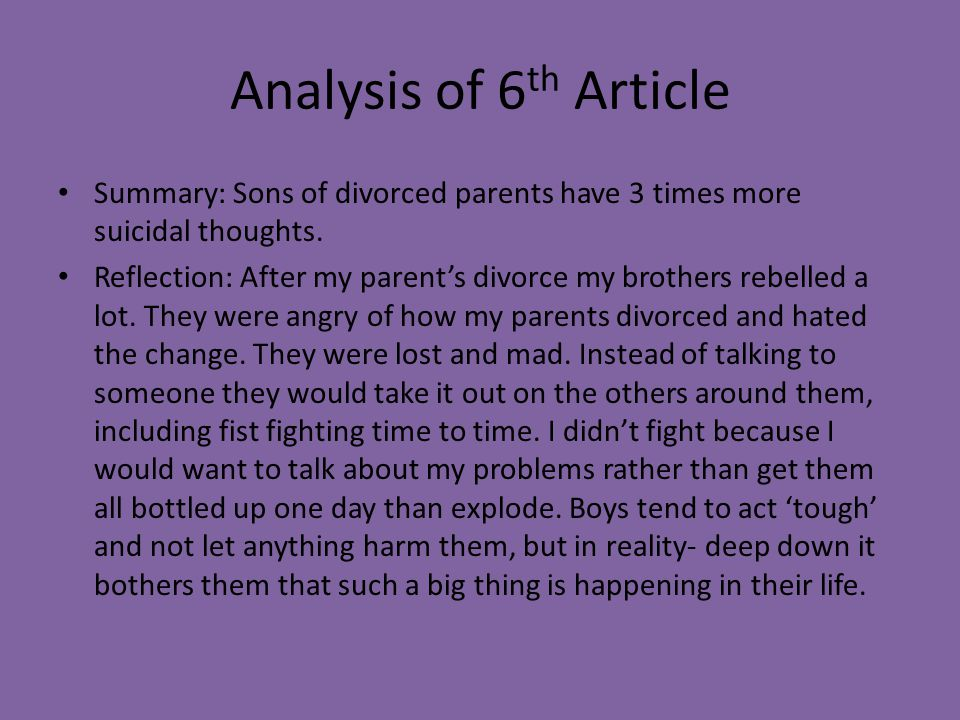 Analysis of 6 th Article Summary: Sons of divorced parents have 3 times more suicidal thoughts. Reflection: After my parent's divorce my brothers rebe