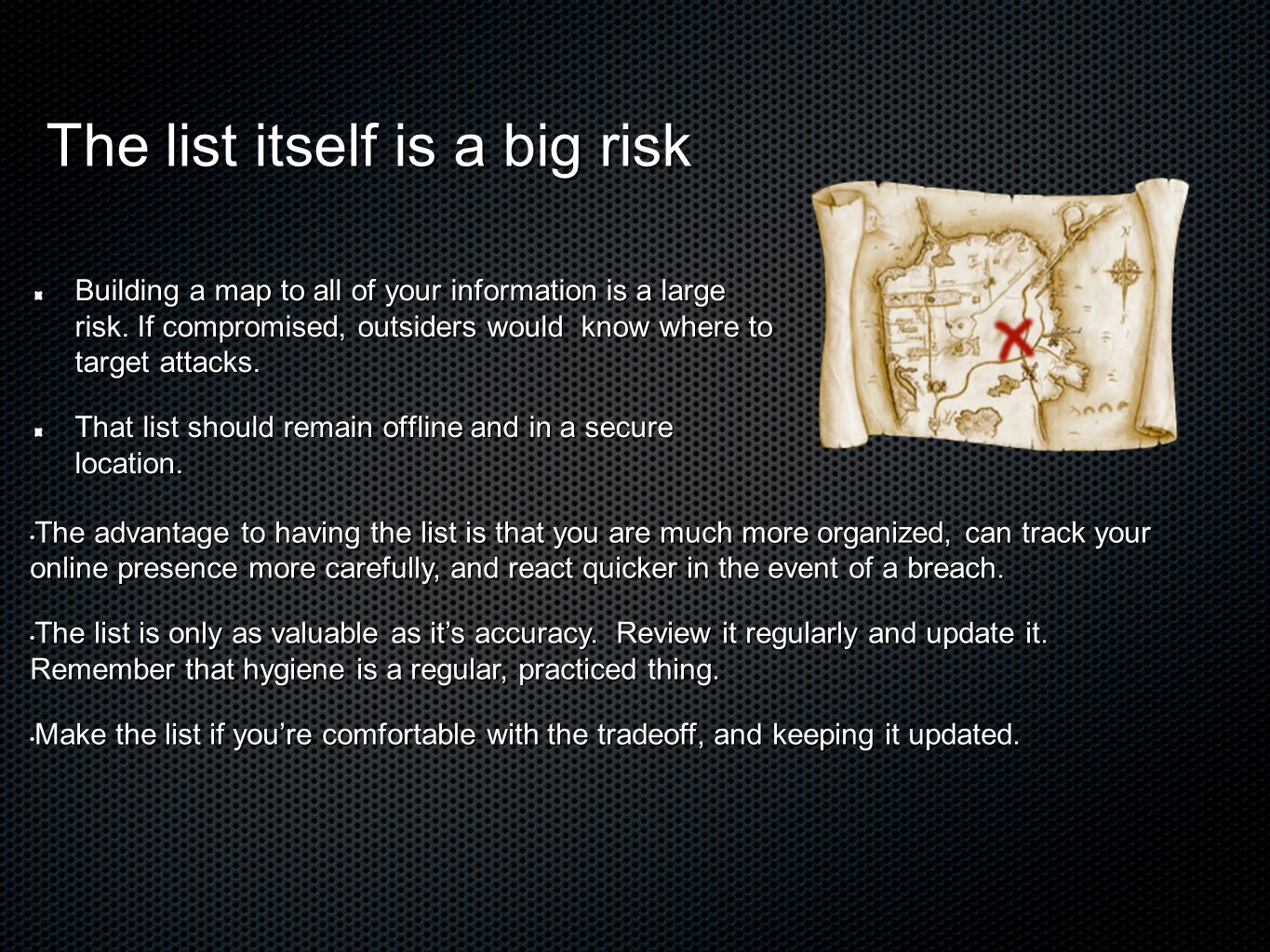 The list itself is a big risk Building a map to all of your information is a large risk.