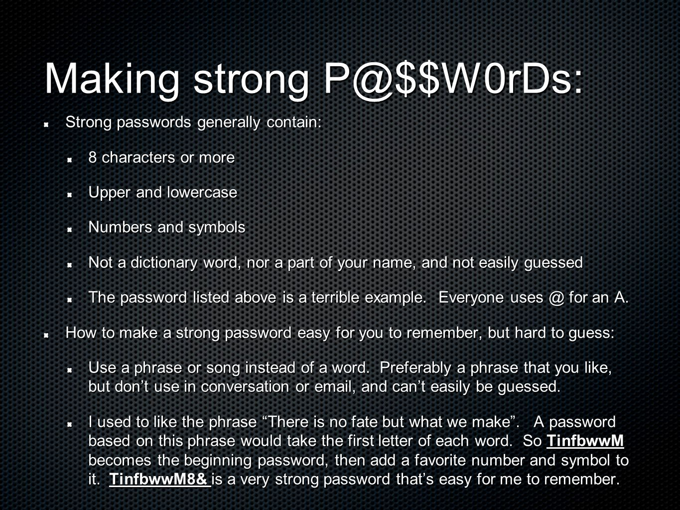 Making strong P@$$W0rDs: Strong passwords generally contain: 8 characters or more Upper and lowercase Numbers and symbols Not a dictionary word, nor a part of your name, and not easily guessed The password listed above is a terrible example.