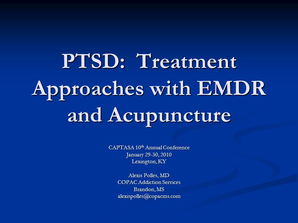 PTSD: Treatment Approaches with EMDR and Acupuncture CAPTASA 10 th Annual Conference January 29-30, 2010 Lexington, KY Alexis Polles, MD COPAC Addicti