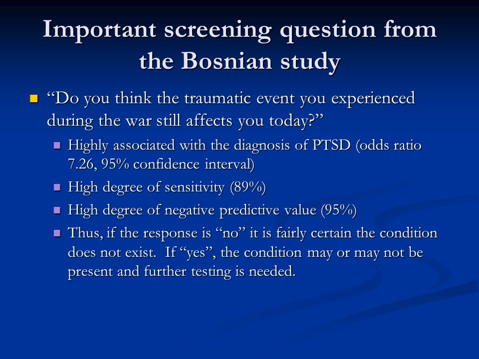 Important screening question from the Bosnian study Do you think the traumatic event you experienced during the war still affects you today? Do you think the traumatic event you experienced during the war still affects you today? Highly associated with the diagnosis of PTSD (odds ratio 7.26, 95% confidence interval) Highly associated with the diagnosis of PTSD (odds ratio 7.26, 95% confidence interval) High degree of sensitivity (89%) High degree of sensitivity (89%) High degree of negative predictive value (95%) High degree of negative predictive value (95%) Thus, if the response is no it is fairly certain the condition does not exist.