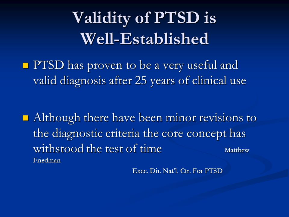 Validity of PTSD is Well-Established PTSD has proven to be a very useful and valid diagnosis after 25 years of clinical use PTSD has proven to be a very useful and valid diagnosis after 25 years of clinical use Although there have been minor revisions to the diagnostic criteria the core concept has withstood the test of time Matthew Friedman Although there have been minor revisions to the diagnostic criteria the core concept has withstood the test of time Matthew Friedman Exec.