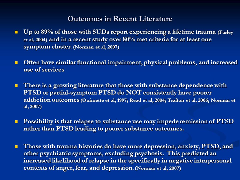 Outcomes in Recent Literature Up to 89% of those with SUDs report experiencing a lifetime trauma (Farley et al, 2004) and in a recent study over 80% met criteria for at least one symptom cluster.