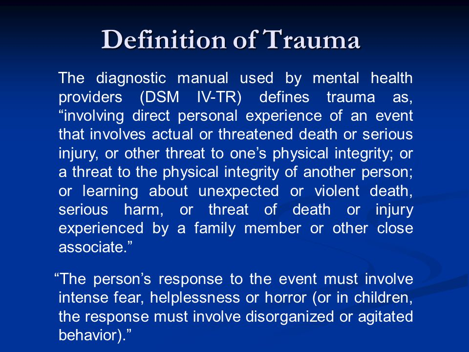 Definition of Trauma The diagnostic manual used by mental health providers (DSM IV-TR) defines trauma as, involving direct personal experience of an event that involves actual or threatened death or serious injury, or other threat to one's physical integrity; or a threat to the physical integrity of another person; or learning about unexpected or violent death, serious harm, or threat of death or injury experienced by a family member or other close associate. The person's response to the event must involve intense fear, helplessness or horror (or in children, the response must involve disorganized or agitated behavior).