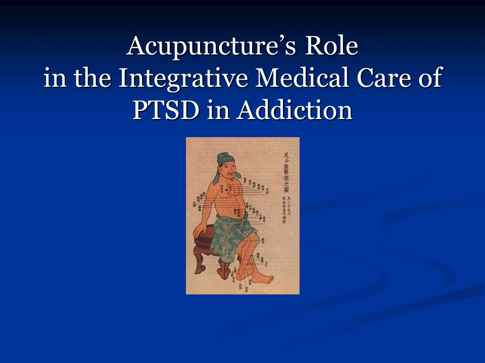 Acupuncture's Role in the Integrative Medical Care of PTSD in Addiction Adam Schreiber, MAOM, Dipl. OM, R.Ac.