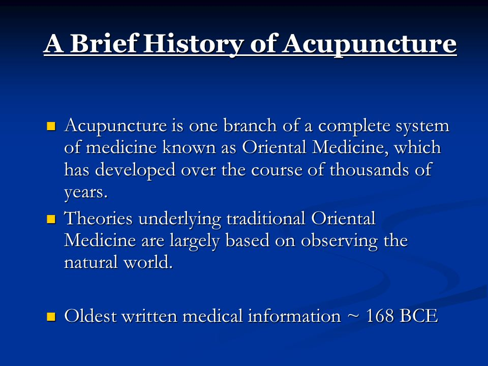 A Brief History of Acupuncture Acupuncture is one branch of a complete system of medicine known as Oriental Medicine, which has developed over the course of thousands of years.