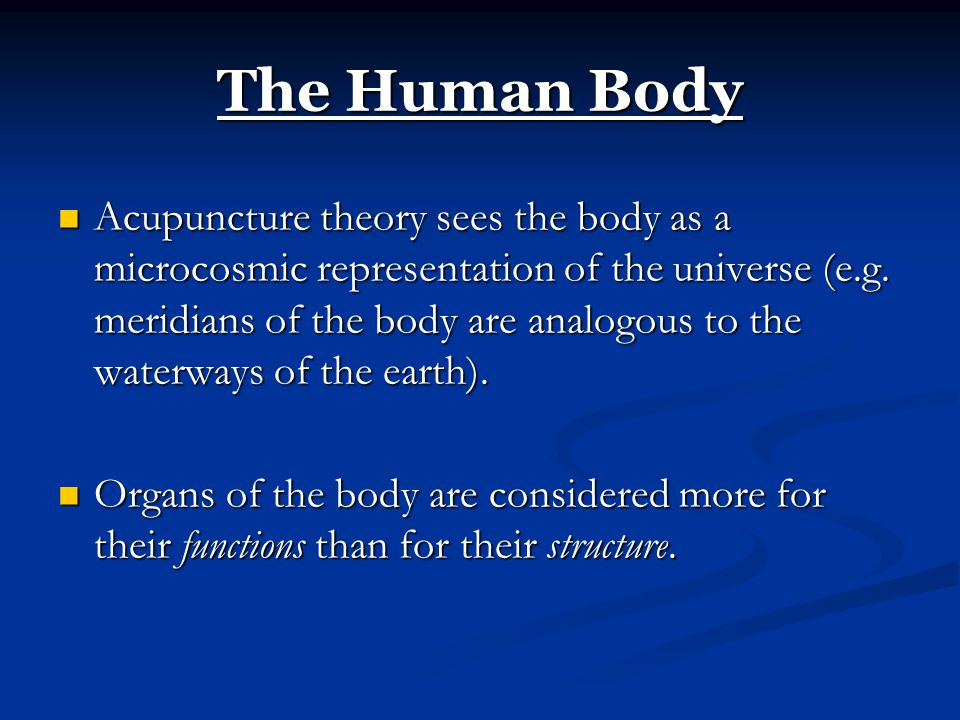 The Human Body Acupuncture theory sees the body as a microcosmic representation of the universe (e.g. meridians of the body are analogous to the water