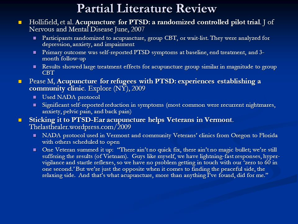 Partial Literature Review Hollifield, et al. Acupuncture for PTSD: a randomized controlled pilot trial. J of Nervous and Mental Disease June, 2007 Hol