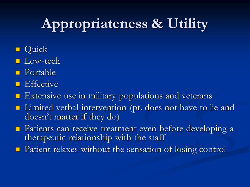 Appropriateness & Utility Quick Quick Low-tech Low-tech Portable Portable Effective Effective Extensive use in military populations and veterans Extensive use in military populations and veterans Limited verbal intervention (pt.