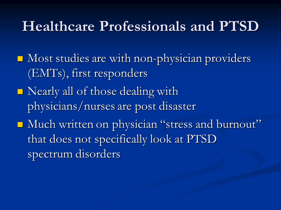 Healthcare Professionals and PTSD Most studies are with non-physician providers (EMTs), first responders Most studies are with non-physician providers (EMTs), first responders Nearly all of those dealing with physicians/nurses are post disaster Nearly all of those dealing with physicians/nurses are post disaster Much written on physician stress and burnout that does not specifically look at PTSD spectrum disorders Much written on physician stress and burnout that does not specifically look at PTSD spectrum disorders