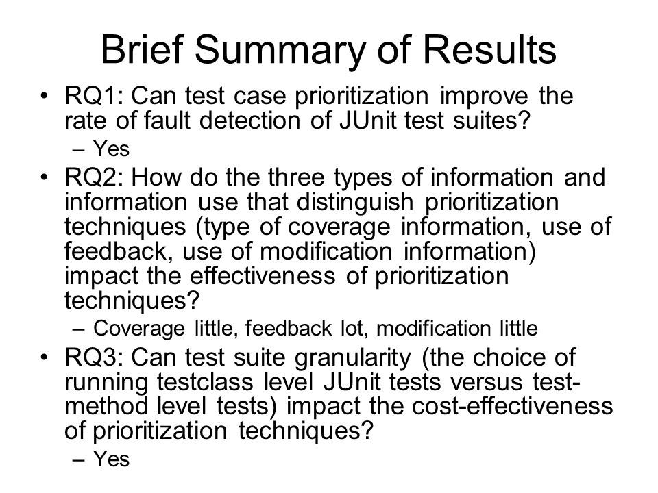 Brief Summary of Results RQ1: Can test case prioritization improve the rate of fault detection of JUnit test suites.