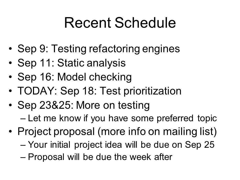 Recent Schedule Sep 9: Testing refactoring engines Sep 11: Static analysis Sep 16: Model checking TODAY: Sep 18: Test prioritization Sep 23&25: More on testing –Let me know if you have some preferred topic Project proposal (more info on mailing list) –Your initial project idea will be due on Sep 25 –Proposal will be due the week after