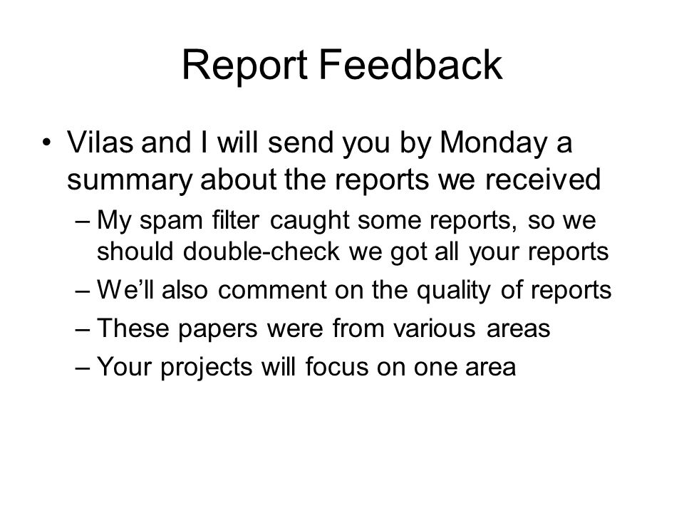 Report Feedback Vilas and I will send you by Monday a summary about the reports we received –My spam filter caught some reports, so we should double-check we got all your reports –We'll also comment on the quality of reports –These papers were from various areas –Your projects will focus on one area
