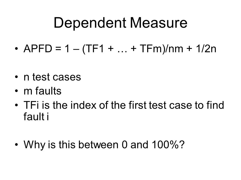 Dependent Measure APFD = 1 – (TF1 + … + TFm)/nm + 1/2n n test cases m faults TFi is the index of the first test case to find fault i Why is this between 0 and 100%