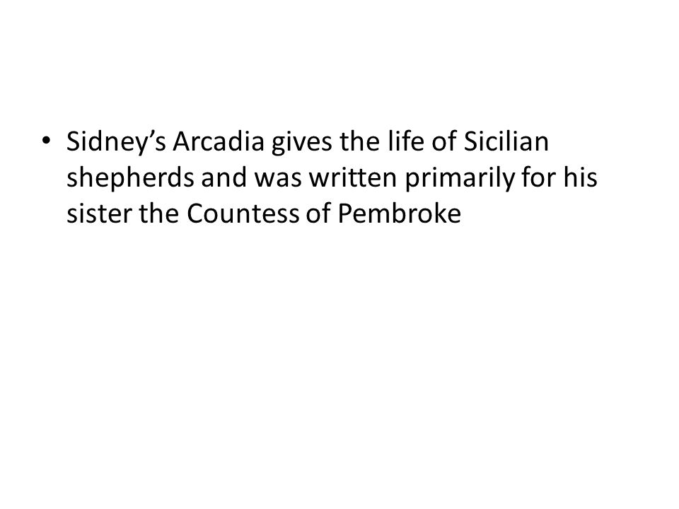 Sidney's Arcadia gives the life of Sicilian shepherds and was written primarily for his sister the Countess of Pembroke