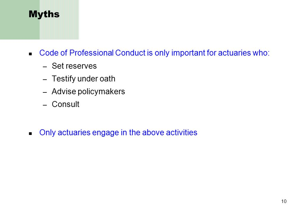 10 Myths Code of Professional Conduct is only important for actuaries who: – Set reserves – Testify under oath – Advise policymakers – Consult Only actuaries engage in the above activities