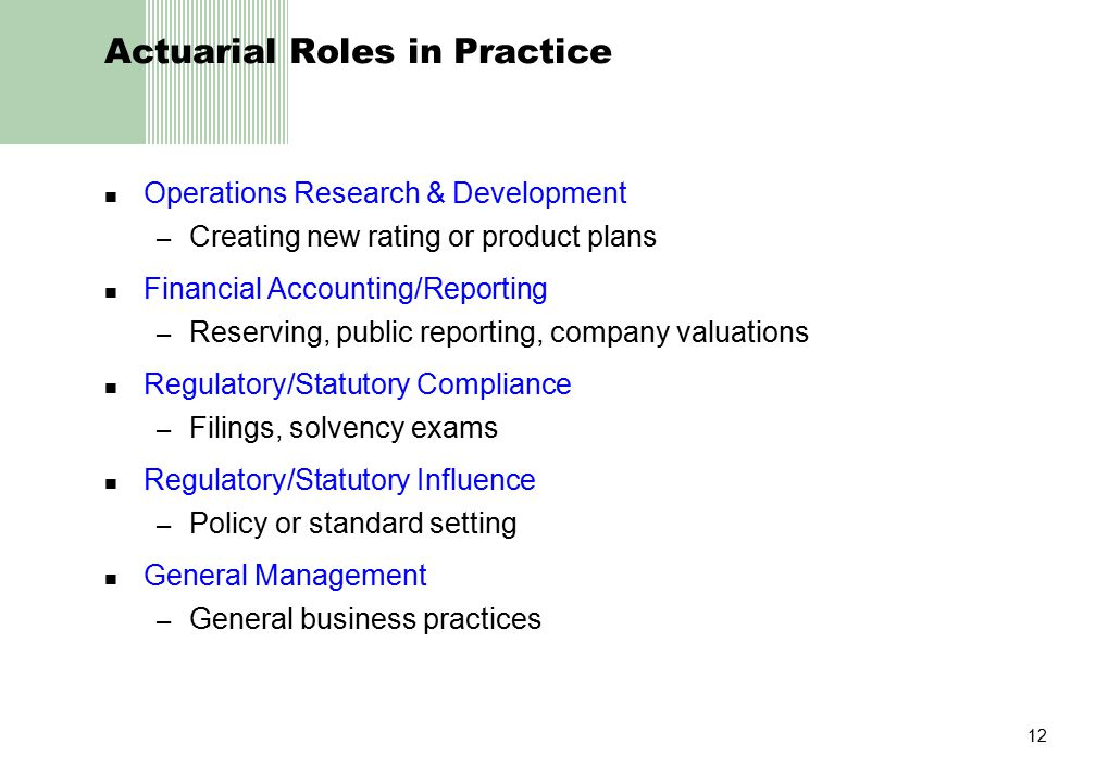 12 Actuarial Roles in Practice Operations Research & Development – Creating new rating or product plans Financial Accounting/Reporting – Reserving, public reporting, company valuations Regulatory/Statutory Compliance – Filings, solvency exams Regulatory/Statutory Influence – Policy or standard setting General Management – General business practices