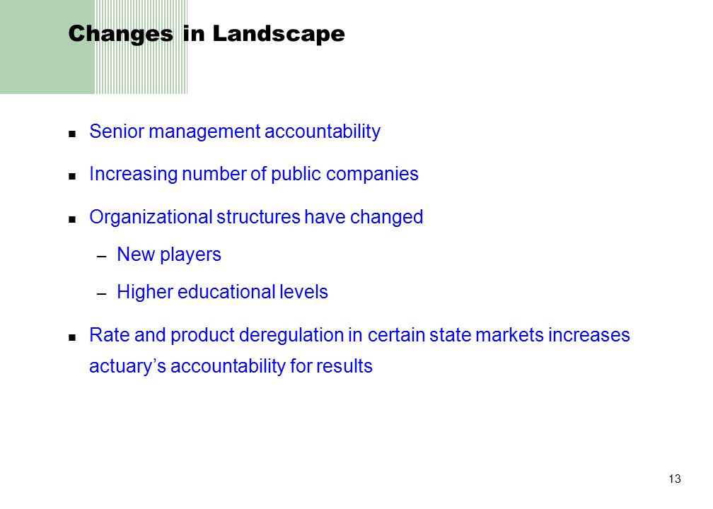 13 Changes in Landscape Senior management accountability Increasing number of public companies Organizational structures have changed – New players – Higher educational levels Rate and product deregulation in certain state markets increases actuary's accountability for results