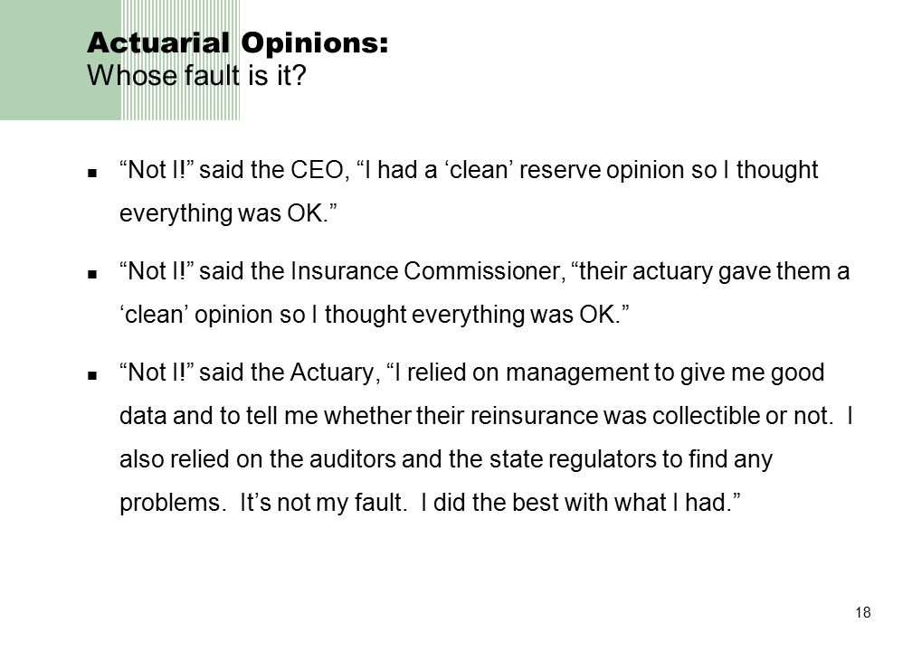 """18 Actuarial Opinions: Whose fault is it? """"Not I!"""" said the CEO, """"I had a 'clean' reserve opinion so I thought everything was OK."""" """"Not I!"""" said the I"""
