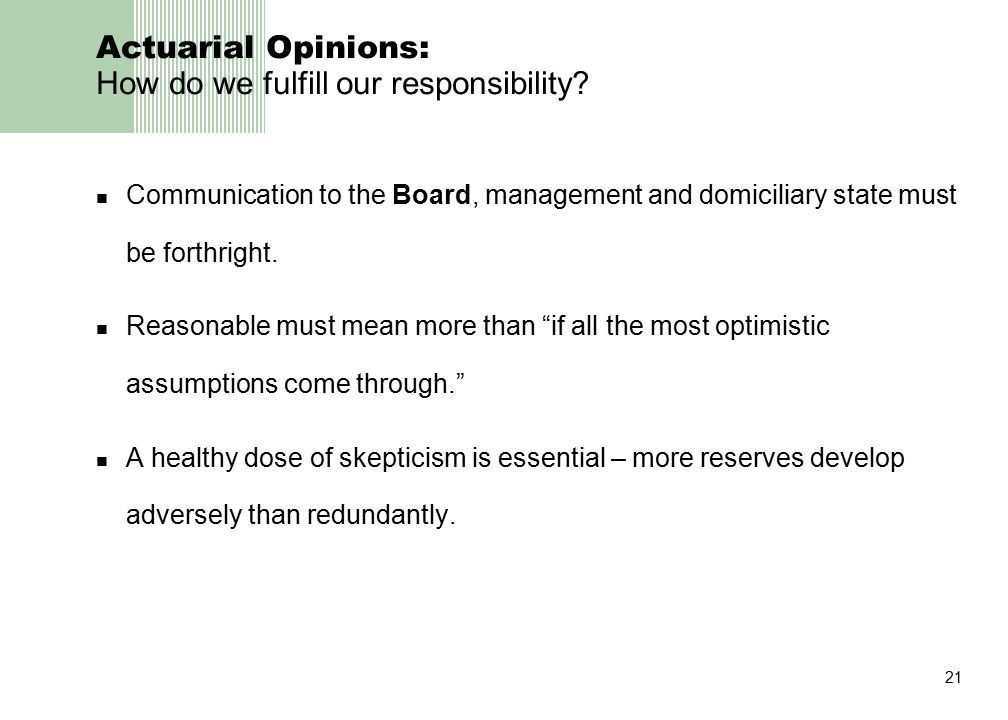 21 Actuarial Opinions: How do we fulfill our responsibility? Communication to the Board, management and domiciliary state must be forthright. Reasonab