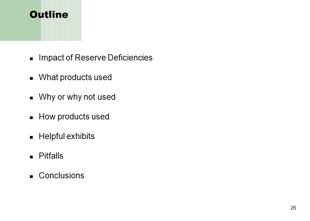 26 Outline Impact of Reserve Deficiencies What products used Why or why not used How products used Helpful exhibits Pitfalls Conclusions