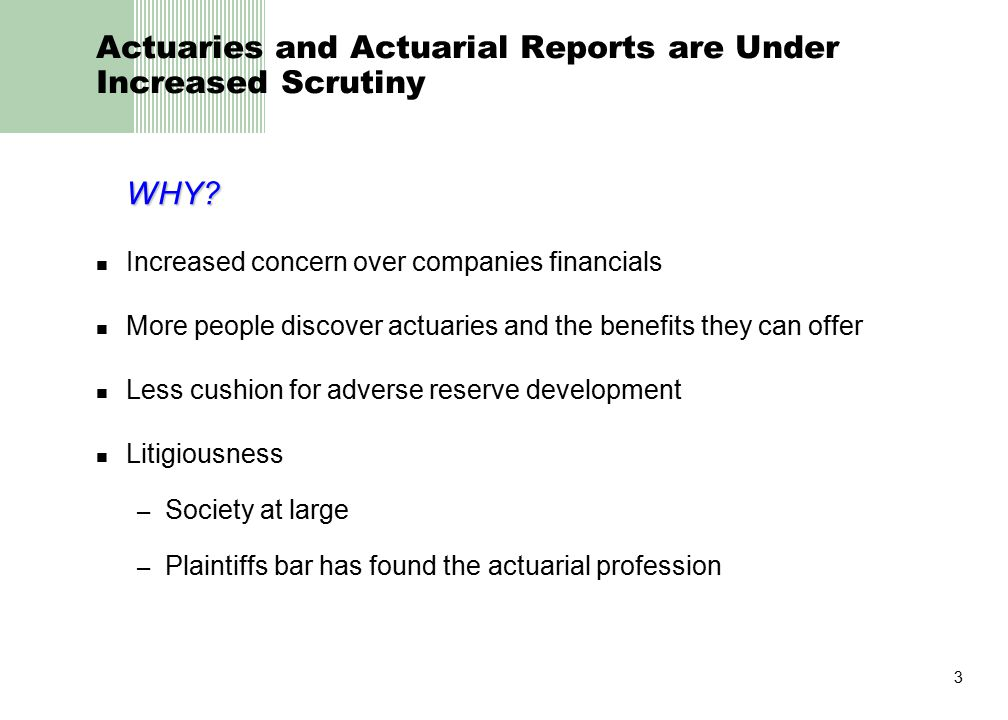 3 Actuaries and Actuarial Reports are Under Increased Scrutiny WHY? Increased concern over companies financials More people discover actuaries and the