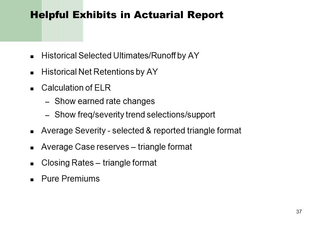 37 Helpful Exhibits in Actuarial Report Historical Selected Ultimates/Runoff by AY Historical Net Retentions by AY Calculation of ELR – Show earned ra