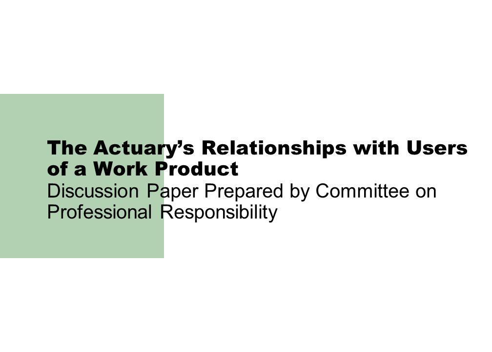 The Actuary's Relationships with Users of a Work Product Discussion Paper Prepared by Committee on Professional Responsibility