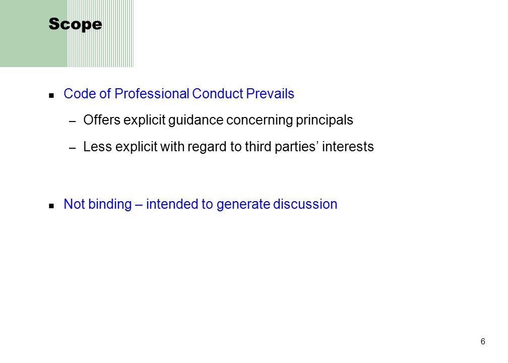 6 Scope Code of Professional Conduct Prevails – Offers explicit guidance concerning principals – Less explicit with regard to third parties' interests Not binding – intended to generate discussion