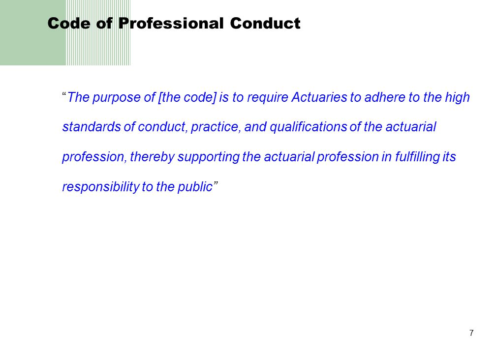 7 Code of Professional Conduct The purpose of [the code] is to require Actuaries to adhere to the high standards of conduct, practice, and qualifications of the actuarial profession, thereby supporting the actuarial profession in fulfilling its responsibility to the public