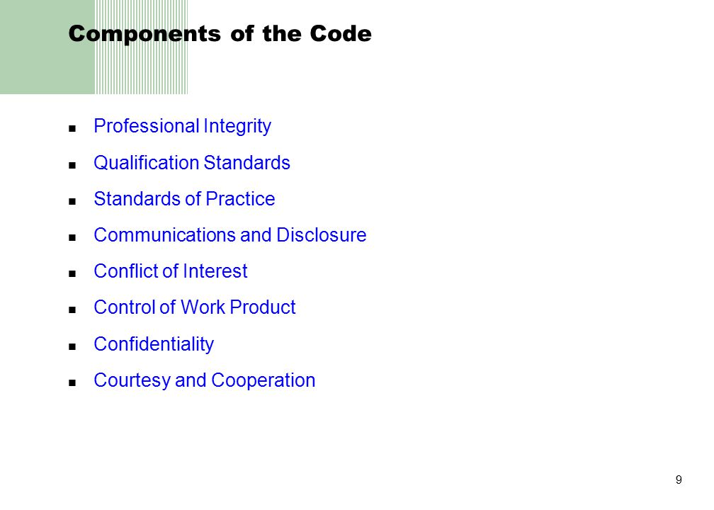 9 Components of the Code Professional Integrity Qualification Standards Standards of Practice Communications and Disclosure Conflict of Interest Control of Work Product Confidentiality Courtesy and Cooperation