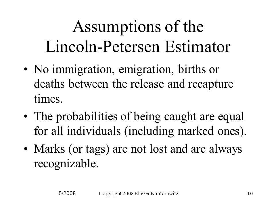 Assumptions of the Lincoln-Petersen Estimator No immigration, emigration, births or deaths between the release and recapture times.