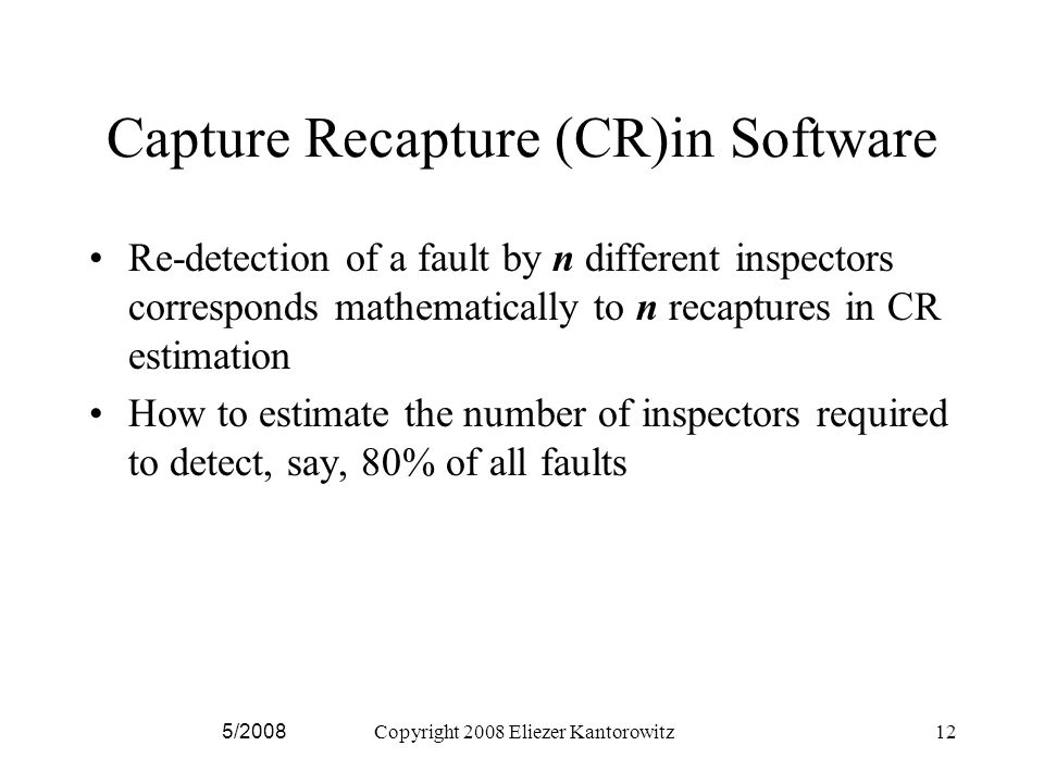 5/2008Copyright 2008 Eliezer Kantorowitz12 Capture Recapture (CR)in Software Re-detection of a fault by n different inspectors corresponds mathematically to n recaptures in CR estimation How to estimate the number of inspectors required to detect, say, 80% of all faults
