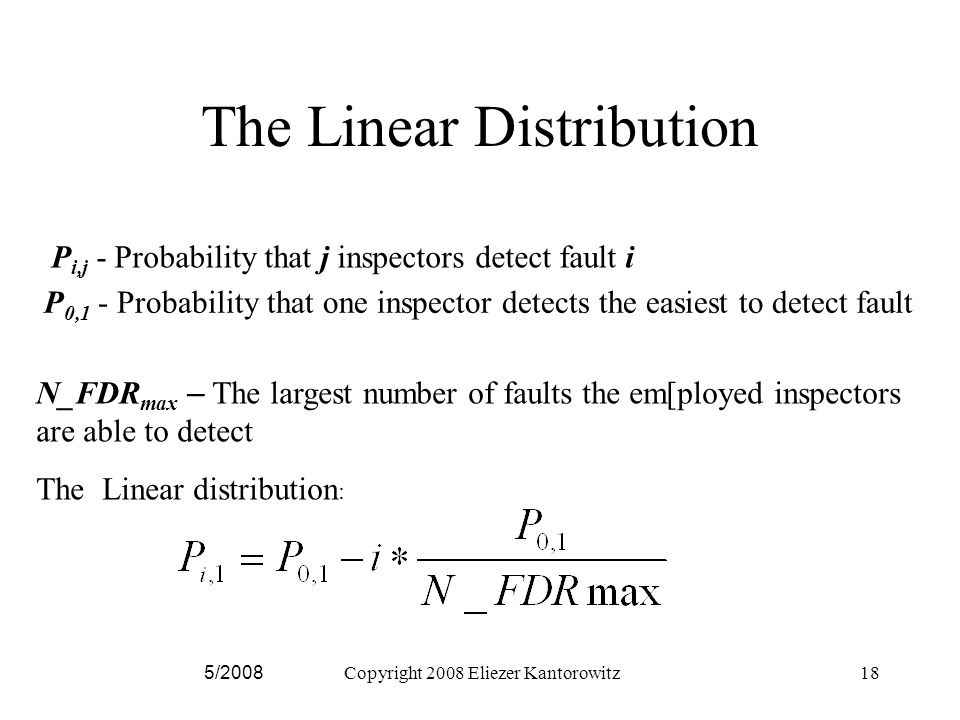 5/2008Copyright 2008 Eliezer Kantorowitz18 The Linear Distribution P i,j - Probability that j inspectors detect fault i P 0,1 - Probability that one inspector detects the easiest to detect fault N_FDR max – The largest number of faults the em[ployed inspectors are able to detect The Linear distribution :